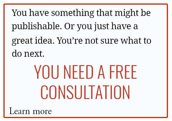 You have something that might be publishable. Or you just have a great idea. You're not sure what to do next. YOU NEED A FREE CONSULTATION